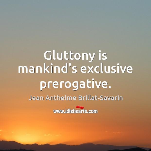 Gluttony is mankind's exclusive prerogative. Jean Anthelme Brillat-Savarin Picture Quote