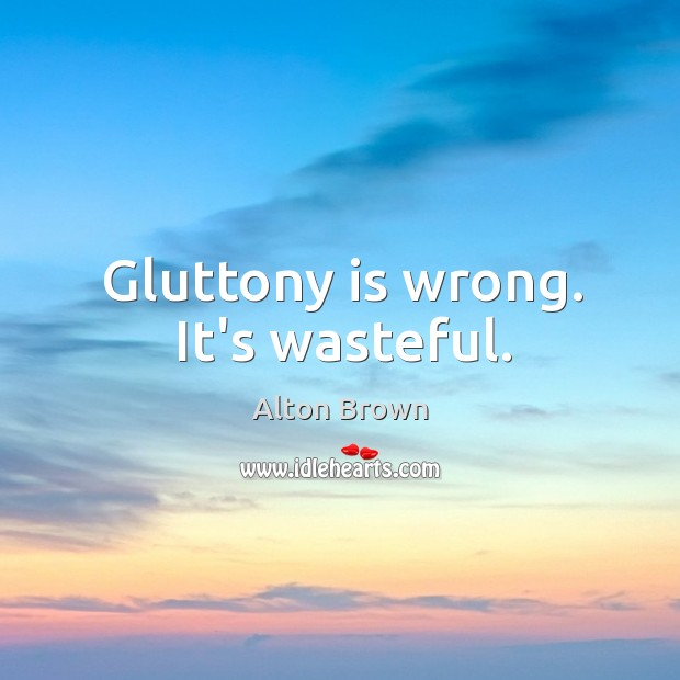 Gluttony is wrong. It's wasteful. Alton Brown Picture Quote