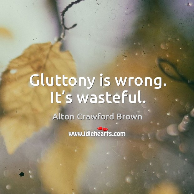 Image, Gluttony is wrong. It's wasteful.