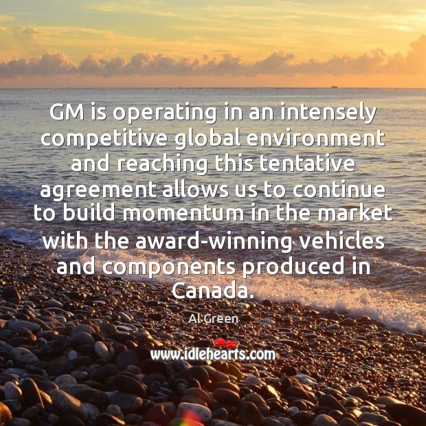 Image, GM is operating in an intensely competitive global environment and reaching this