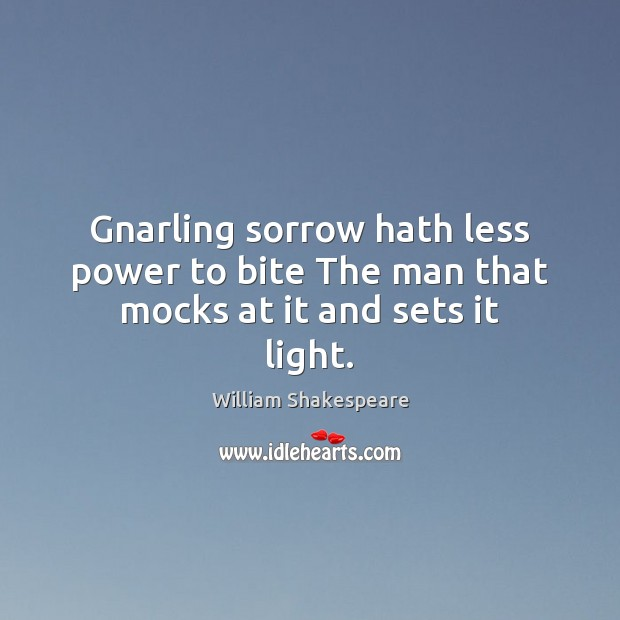 Gnarling sorrow hath less power to bite The man that mocks at it and sets it light. Image