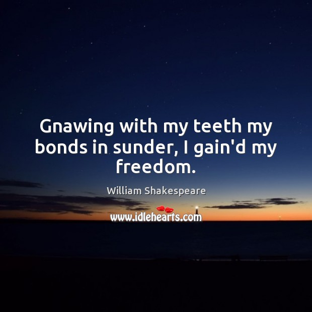 Gnawing with my teeth my bonds in sunder, I gain'd my freedom. Image