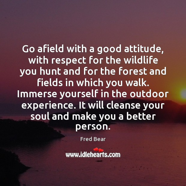 Go afield with a good attitude, with respect for the wildlife you Image