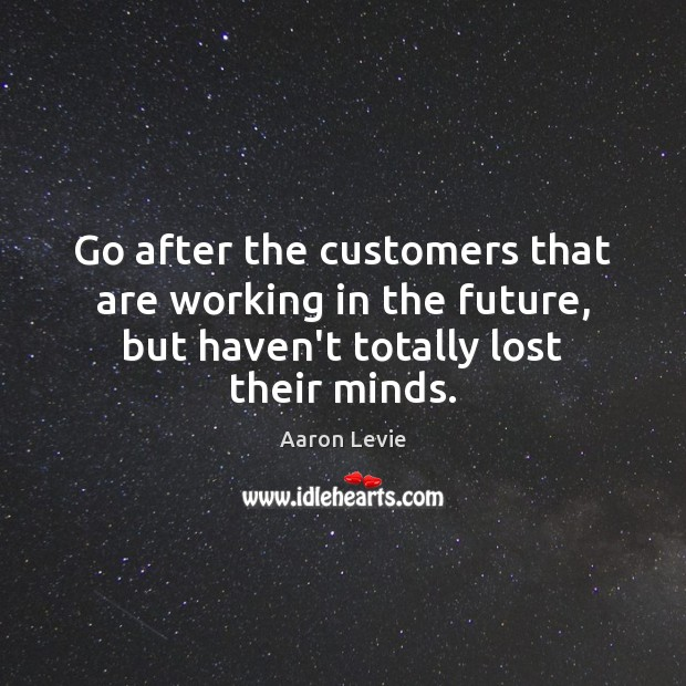 Go after the customers that are working in the future, but haven't Image