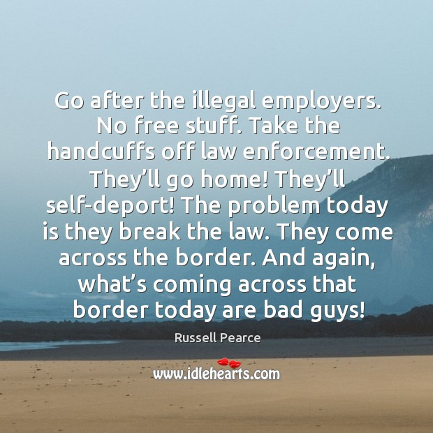 Go after the illegal employers. No free stuff. Take the handcuffs off law enforcement. Image