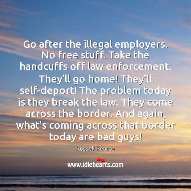 Go after the illegal employers. No free stuff. Take the handcuffs off Image
