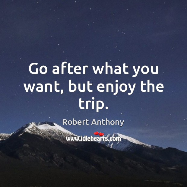 Go after what you want, but enjoy the trip. Robert Anthony Picture Quote