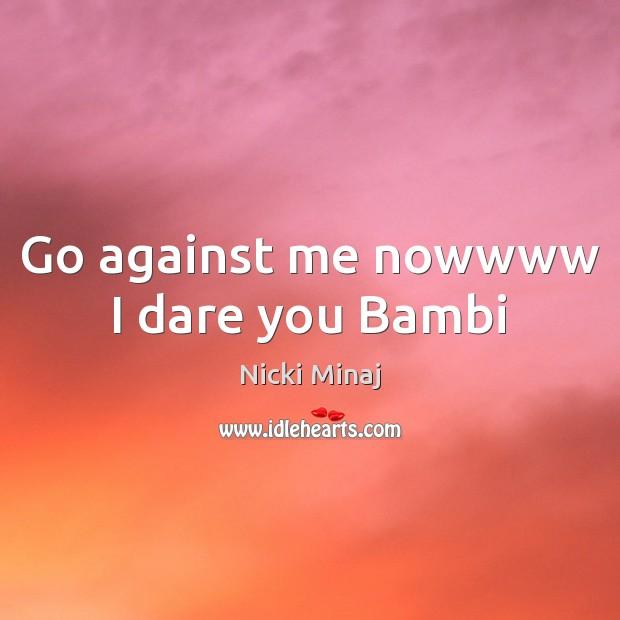 Go against me nowwww I dare you Bambi Nicki Minaj Picture Quote