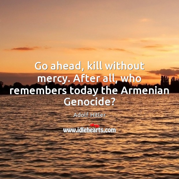 Image, Go ahead, kill without mercy. After all, who remembers today the Armenian Genocide?