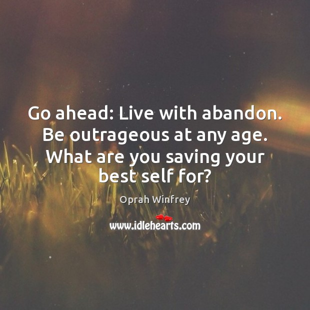 Image, Go ahead: Live with abandon. Be outrageous at any age. What are