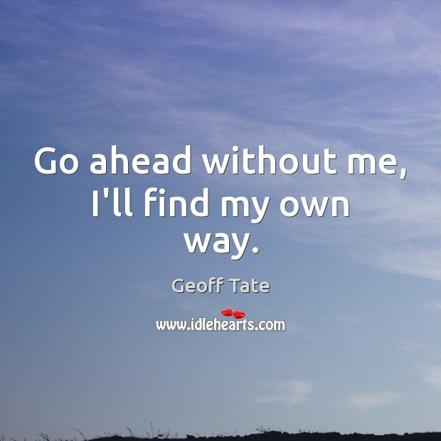 Go ahead without me, I'll find my own way. Image