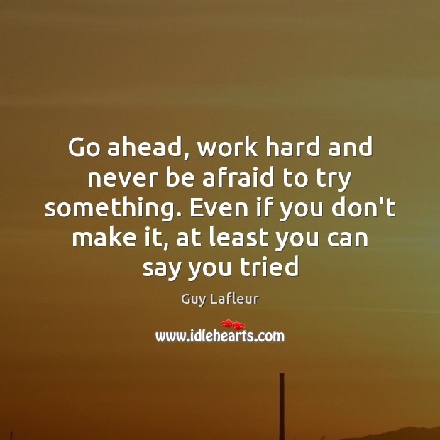 Go ahead, work hard and never be afraid to try something. Even Never Be Afraid Quotes Image