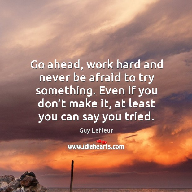 Image, Go ahead, work hard and never be afraid to try something. Even if you don't make it, at least you can say you tried.