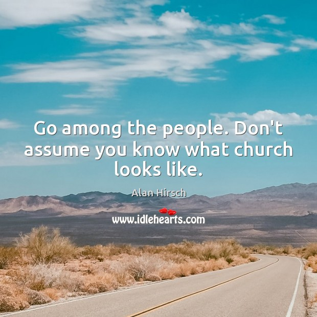 Image, Go among the people. Don't assume you know what church looks like.