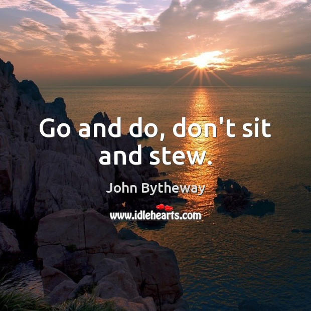 Image, Go and do, don't sit and stew.