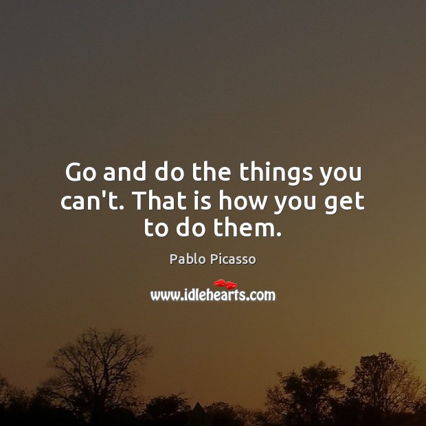 Image, Go and do the things you can't. That is how you get to do them.