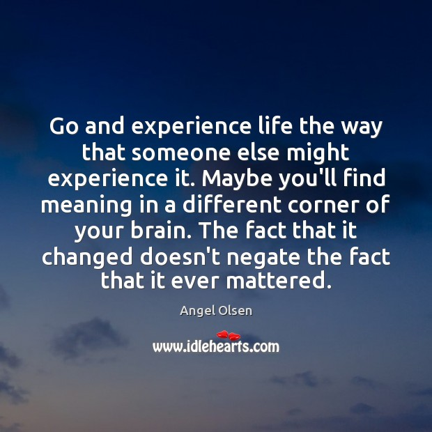 Go and experience life the way that someone else might experience it. Image