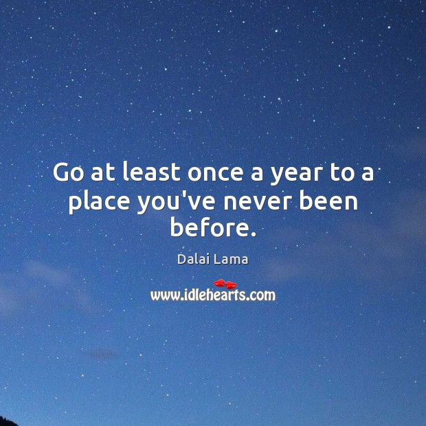 Go at least once a year to a place you've never been before. Image