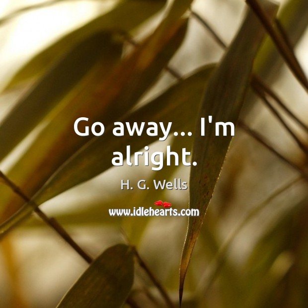 Go away… I'm alright. H. G. Wells Picture Quote