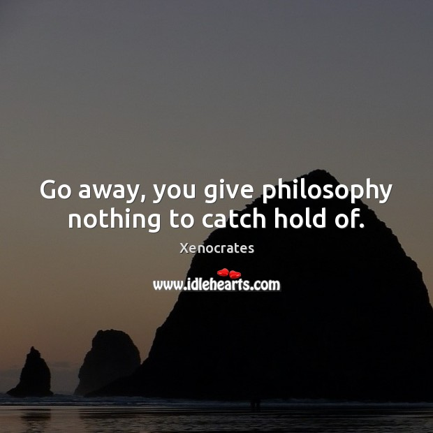 Go away, you give philosophy nothing to catch hold of. Image