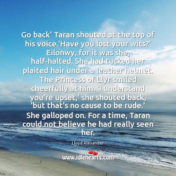 Go back' Taran shouted at the top of his voice.'Have you Lloyd Alexander Picture Quote