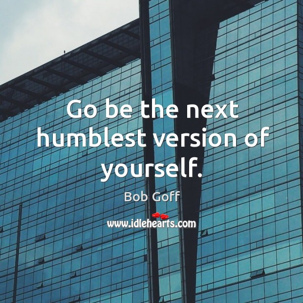 Go be the next humblest version of yourself. Image