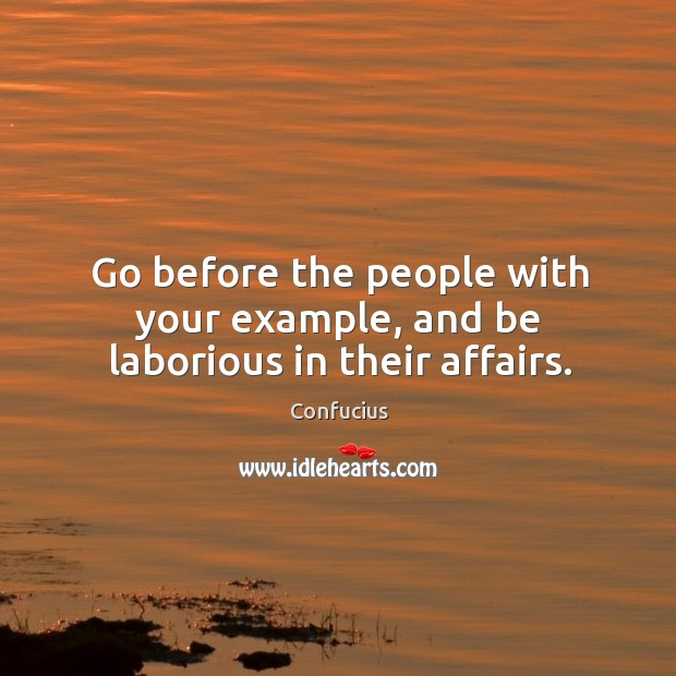 Go before the people with your example, and be laborious in their affairs. Image
