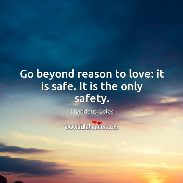 Go beyond reason to love: it is safe. It is the only safety. Thaddeus Golas Picture Quote
