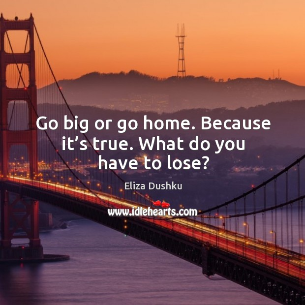 Go big or go home. Because it's true. What do you have to lose? Image