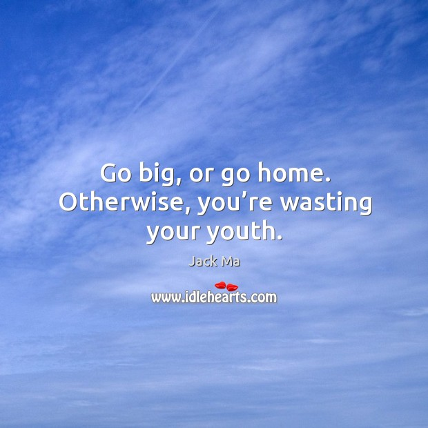 Go big, or go home. Otherwise, you're wasting your youth. Image