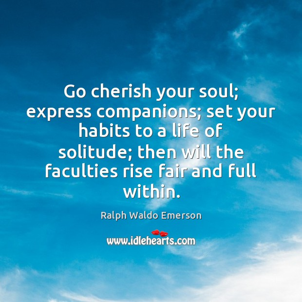 Go cherish your soul; express companions; set your habits to a life Ralph Waldo Emerson Picture Quote