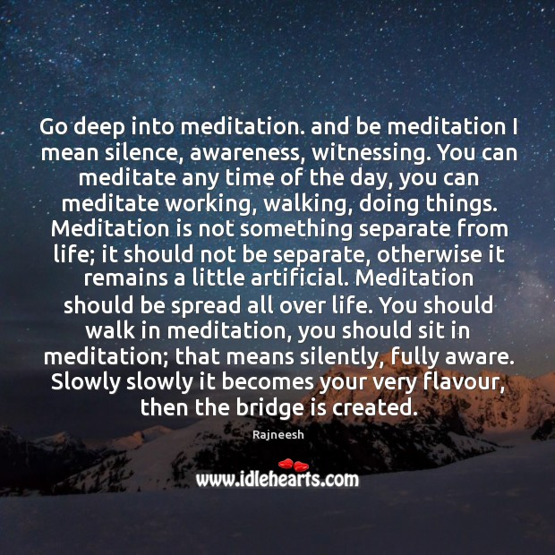 Image, Go deep into meditation. and be meditation I mean silence, awareness, witnessing.