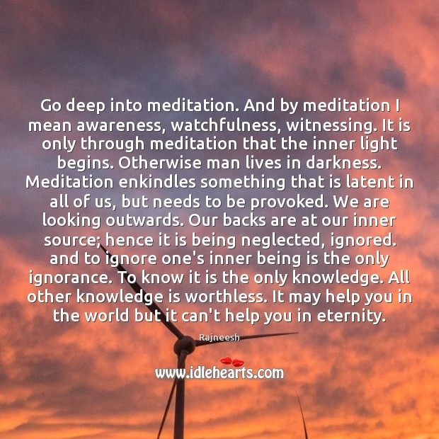 Go deep into meditation. And by meditation I mean awareness, watchfulness, witnessing. Rajneesh Picture Quote