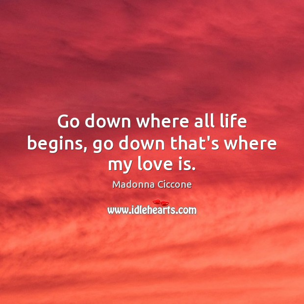 Go down where all life begins, go down that's where my love is. Madonna Ciccone Picture Quote