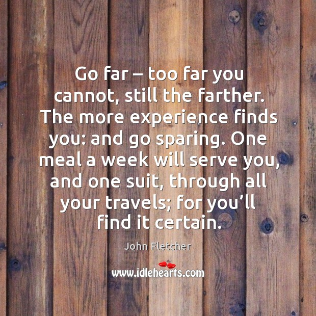 Go far – too far you cannot, still the farther. The more experience finds you: and go sparing. John Fletcher Picture Quote