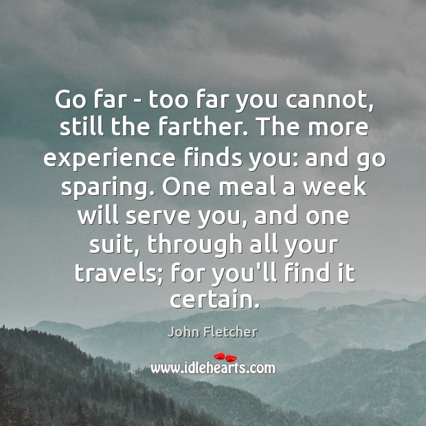 Go far – too far you cannot, still the farther. The more John Fletcher Picture Quote