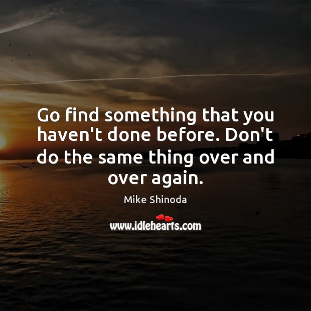 Go find something that you haven't done before. Don't do the same Mike Shinoda Picture Quote