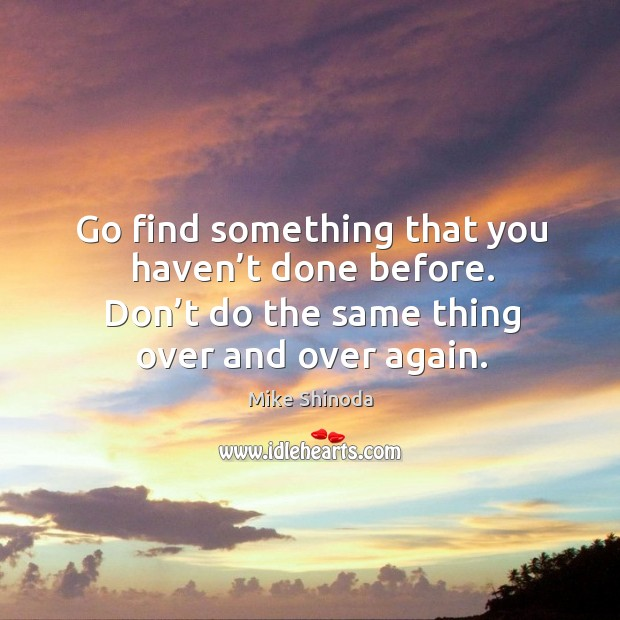 Go find something that you haven't done before. Don't do the same thing over and over again. Mike Shinoda Picture Quote