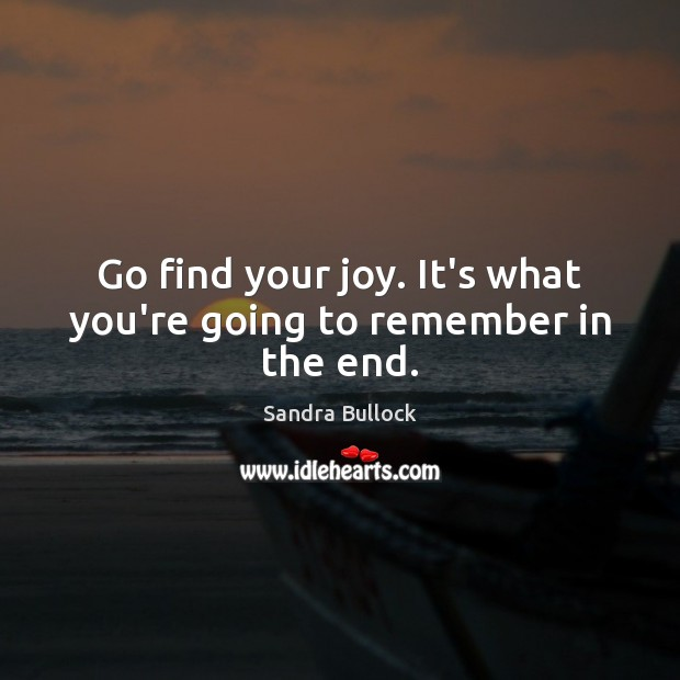 Go find your joy. It's what you're going to remember in the end. Sandra Bullock Picture Quote