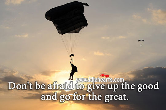 Don't be afraid to give up good for the great. Afraid Quotes Image