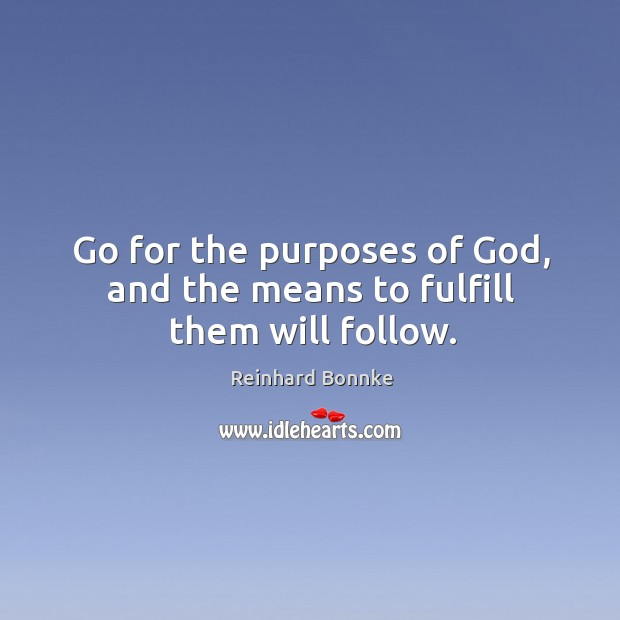 Go for the purposes of God, and the means to fulfill them will follow. Image
