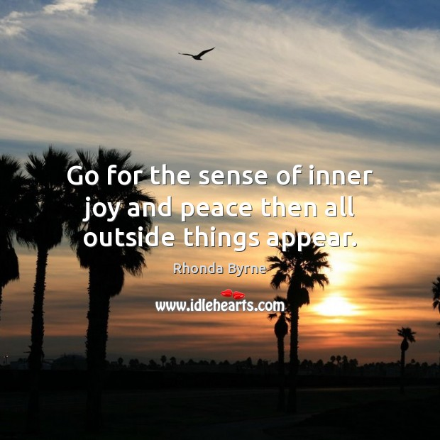 Go for the sense of inner joy and peace then all outside things appear. Image