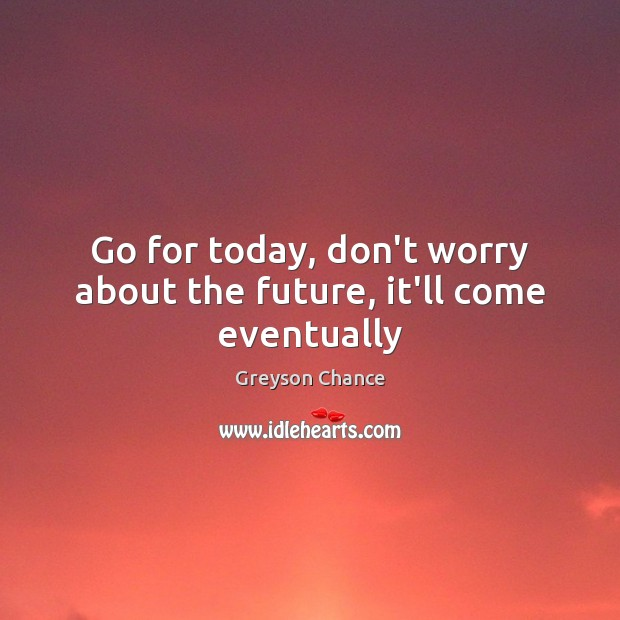 Go for today, don't worry about the future, it'll come eventually Image
