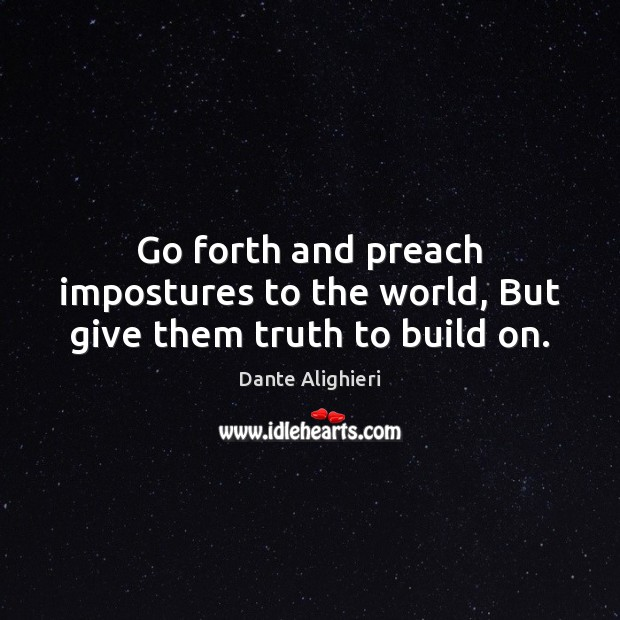 Go forth and preach impostures to the world, But give them truth to build on. Image