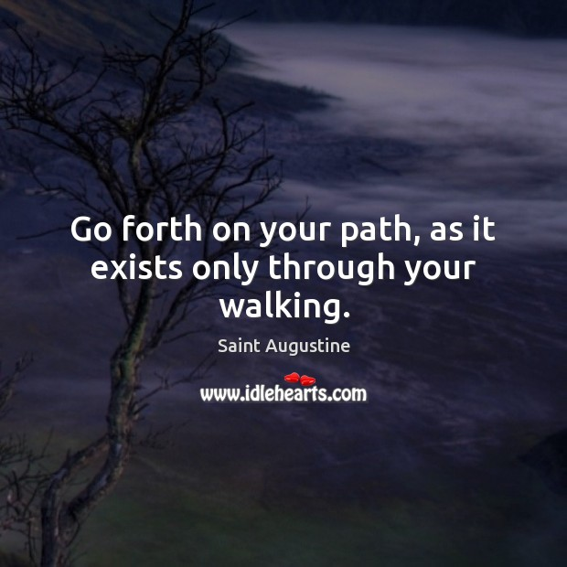 Go forth on your path, as it exists only through your walking. Image