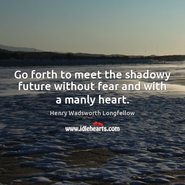 Image, Go forth to meet the shadowy future without fear and with a manly heart.