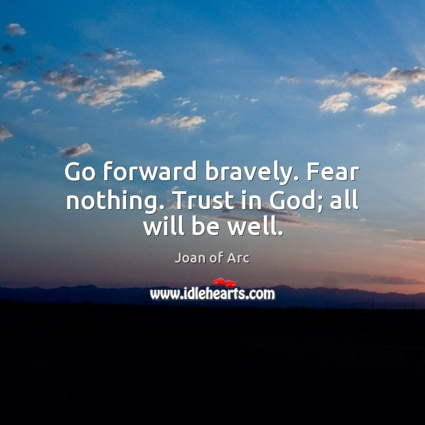 Go Forward Bravely Fear Nothing Trust In God All Will Be Well