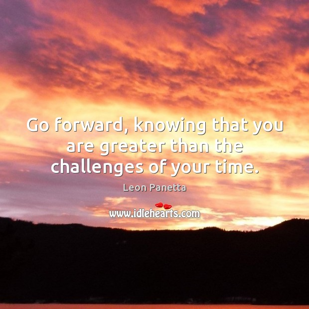 Go forward, knowing that you are greater than the challenges of your time. Leon Panetta Picture Quote