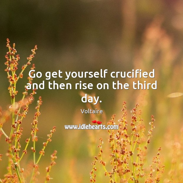Go get yourself crucified and then rise on the third day. Image