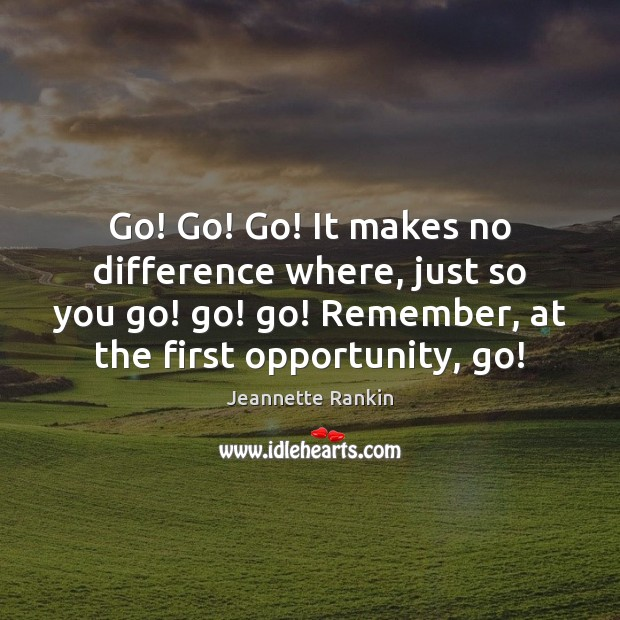 Go! Go! Go! It makes no difference where, just so you go! Jeannette Rankin Picture Quote